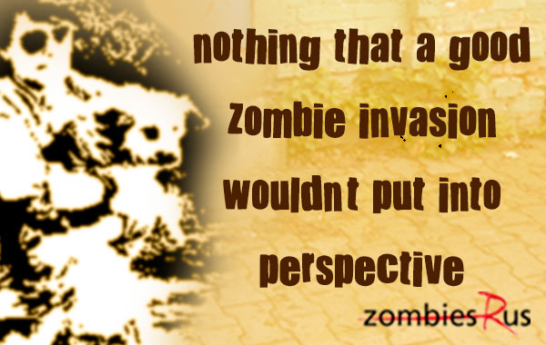 Nothing that a good zombie invation wouldn't put into perspective